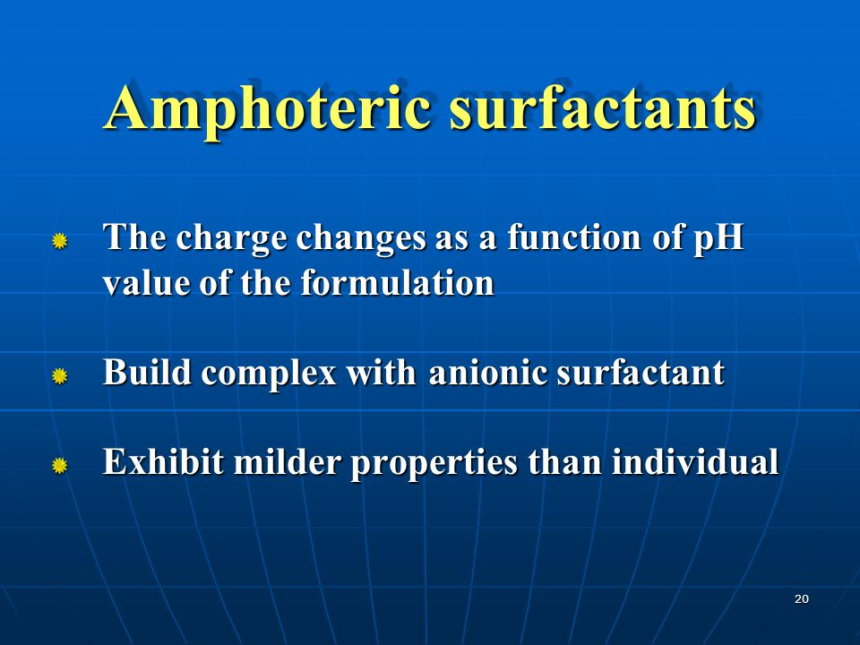20 Amphoteric surfactants The charge changes as a function of pH value of the formulation Build complex with anionic surfactant Exhibit milder propert