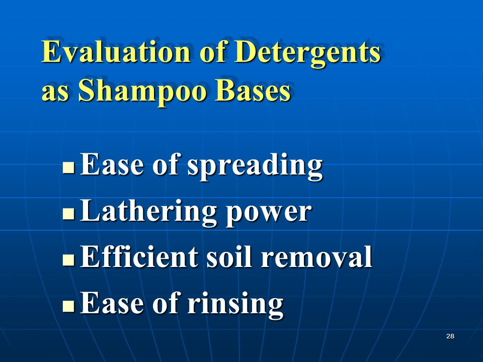 28 Evaluation of Detergents as Shampoo Bases Ease of spreading Ease of spreading Lathering power Lathering power Efficient soil removal Efficient soil