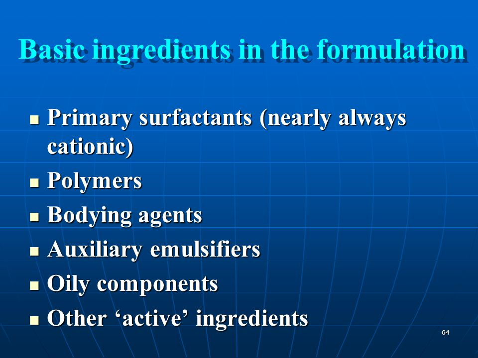 64 Primary surfactants (nearly always cationic) Primary surfactants (nearly always cationic) Polymers Polymers Bodying agents Bodying agents Auxiliary