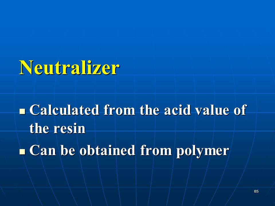 85 Neutralizer Calculated from the acid value of the resin Calculated from the acid value of the resin Can be obtained from polymer Can be obtained fr
