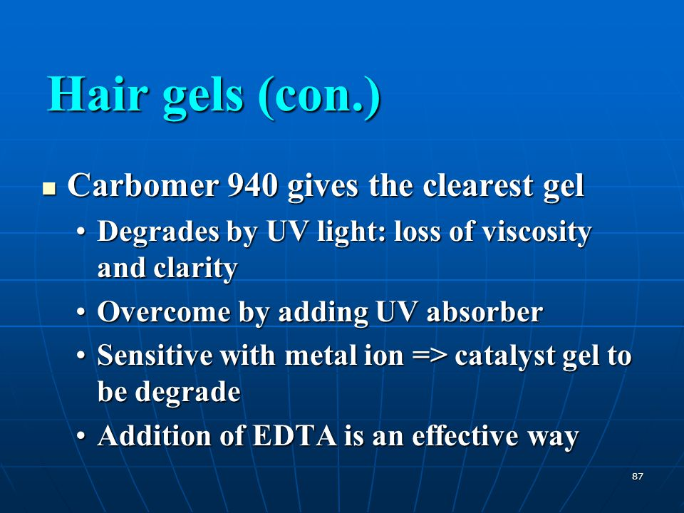 87 Carbomer 940 gives the clearest gel Carbomer 940 gives the clearest gel Degrades by UV light: loss of viscosity and clarityDegrades by UV light: lo