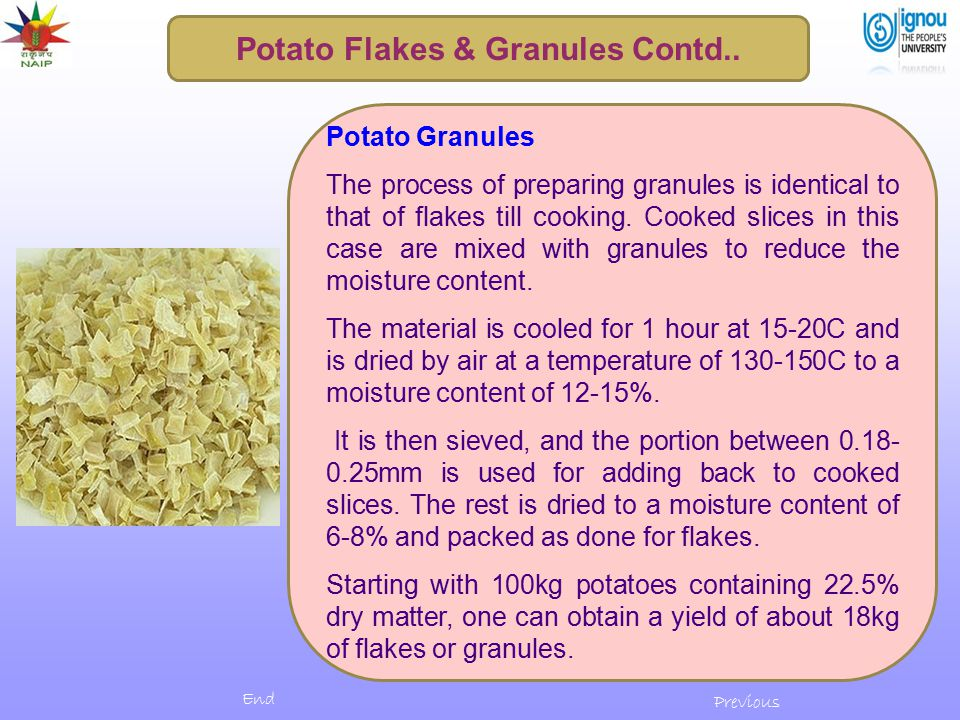 Potato Granules The process of preparing granules is identical to that of flakes till cooking. Cooked slices in this case are mixed with granules to r