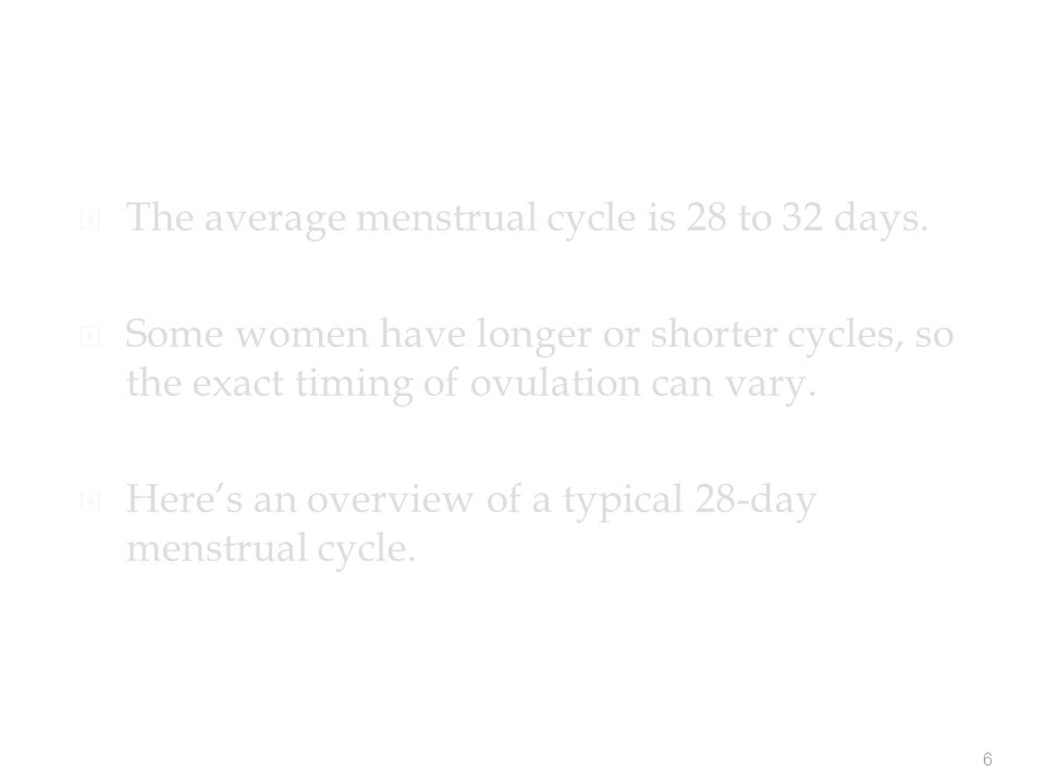 6  The average menstrual cycle is 28 to 32 days.