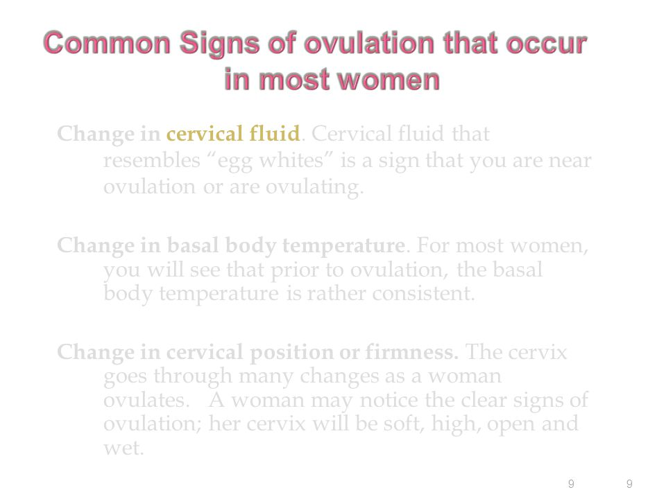 "9 9 Change in cervical fluid. Cervical fluid that resembles ""egg whites"" is a sign that you are near ovulation or are ovulating. Change in basal body"