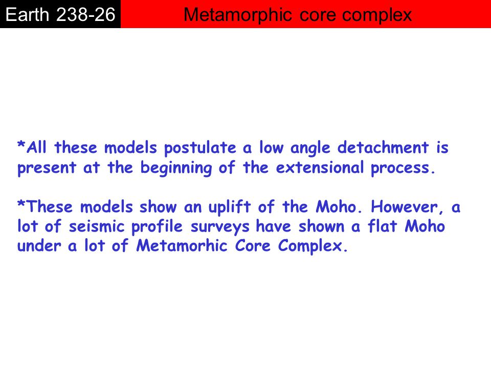 Metamorphic core complexEarth 238-26 *All these models postulate a low angle detachment is present at the beginning of the extensional process.