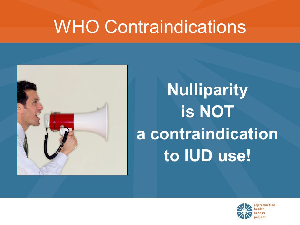 Nulliparity is NOT a contraindication to IUD use! WHO Contraindications