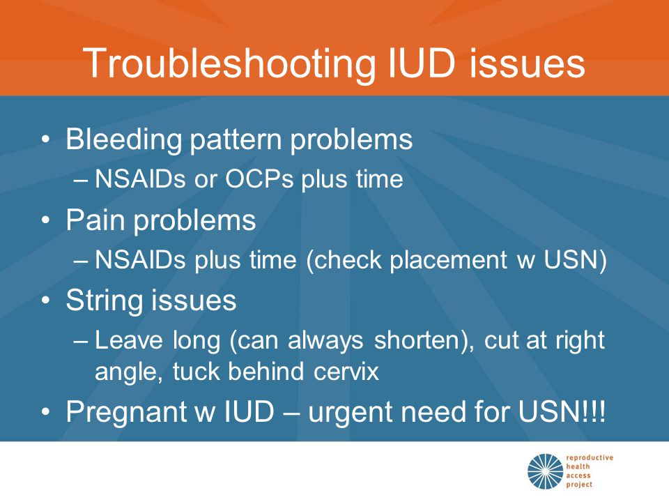 Troubleshooting IUD issues Bleeding pattern problems –NSAIDs or OCPs plus time Pain problems –NSAIDs plus time (check placement w USN) String issues –