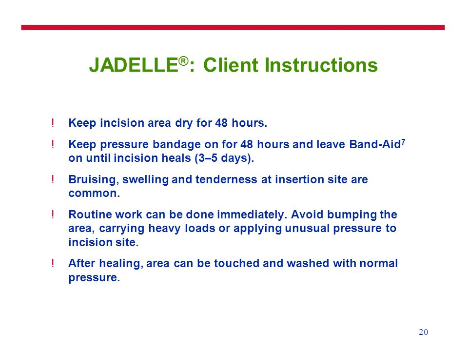 20 JADELLE ® : Client Instructions !Keep incision area dry for 48 hours.