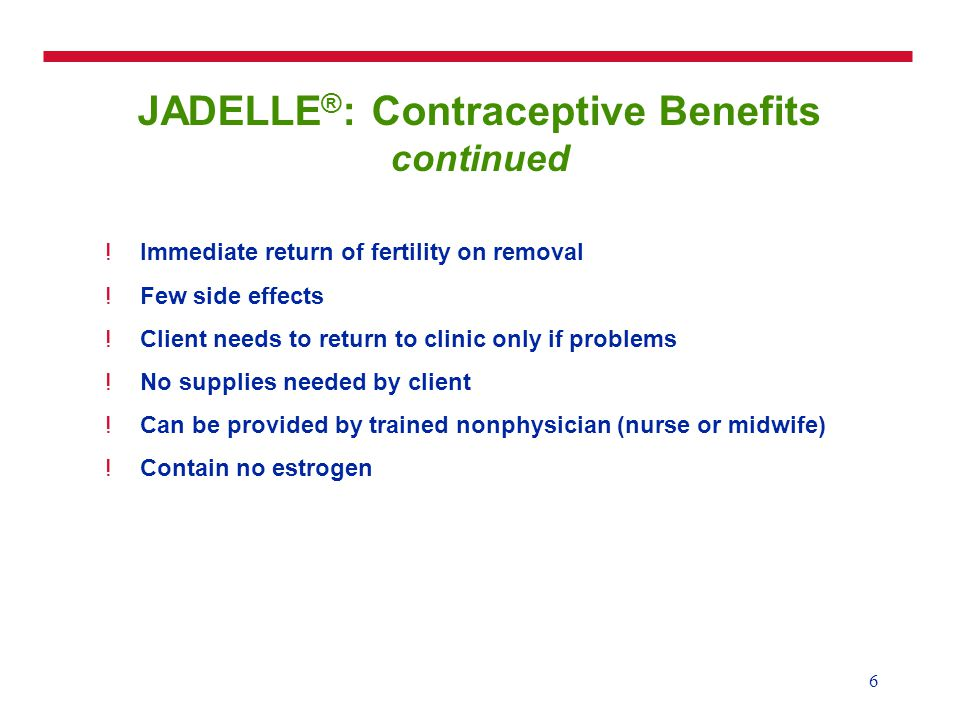 6 JADELLE ® : Contraceptive Benefits continued !Immediate return of fertility on removal !Few side effects !Client needs to return to clinic only if p