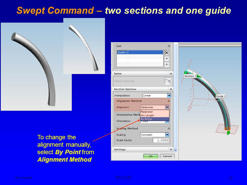 Ken YoussefiPDM I,SJSU 11 Swept Command – two sections and one guide To change the alignment manually, select By Point from Alignment Method