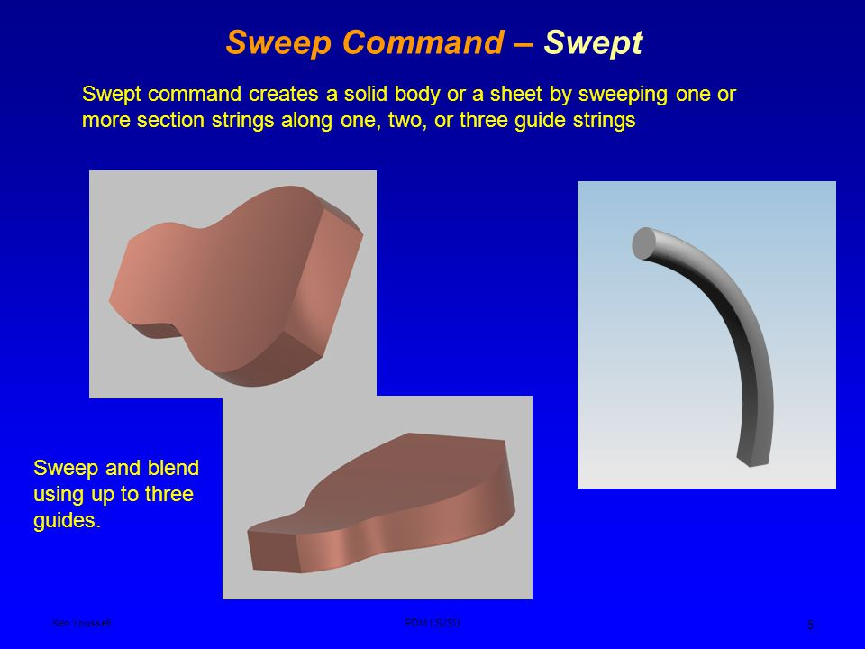 Ken YoussefiPDM I,SJSU 5 Sweep Command – Swept Swept command creates a solid body or a sheet by sweeping one or more section strings along one, two, or three guide strings Sweep and blend using up to three guides.