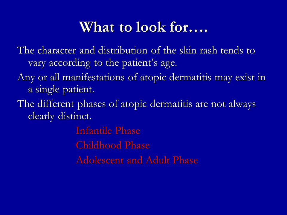 What to look for…. The character and distribution of the skin rash tends to vary according to the patient's age. Any or all manifestations of atopic d