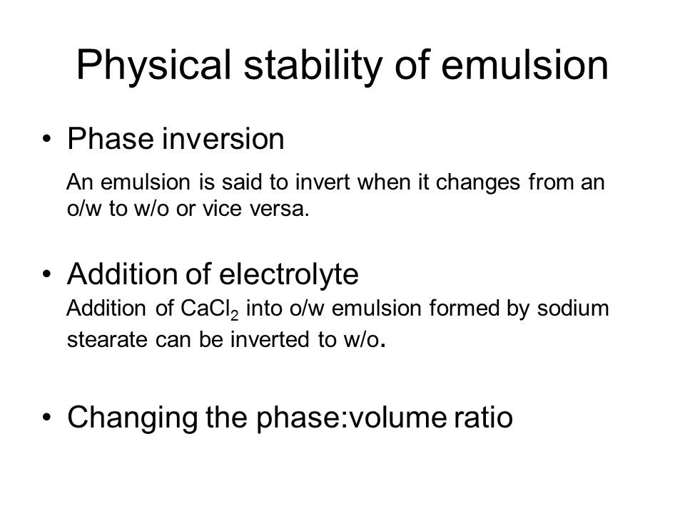 Physical stability of emulsion Phase inversion An emulsion is said to invert when it changes from an o/w to w/o or vice versa. Addition of electrolyte