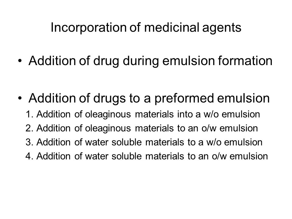 Incorporation of medicinal agents Addition of drug during emulsion formation Addition of drugs to a preformed emulsion 1. Addition of oleaginous mater