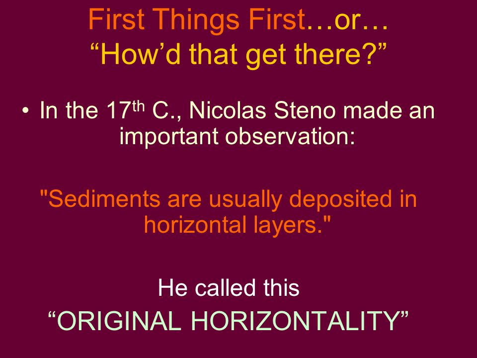 First Things First…or… How'd that get there? In the 17 th C., Nicolas Steno made an important observation: Sediments are usually deposited in horizontal layers. He called this ORIGINAL HORIZONTALITY