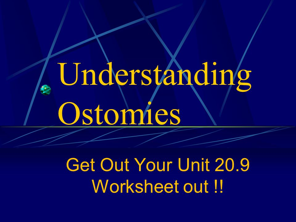 Understanding Ostomies Get Out Your Unit 20.9 Worksheet out !!