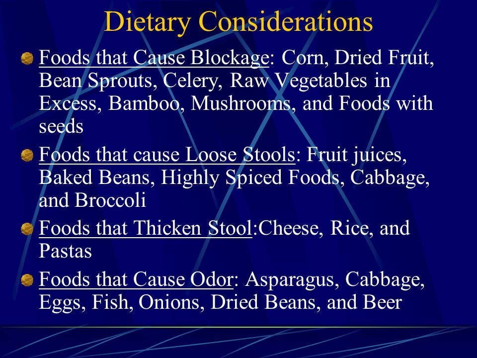 Dietary Considerations Foods that Cause Blockage: Corn, Dried Fruit, Bean Sprouts, Celery, Raw Vegetables in Excess, Bamboo, Mushrooms, and Foods with seeds Foods that cause Loose Stools: Fruit juices, Baked Beans, Highly Spiced Foods, Cabbage, and Broccoli Foods that Thicken Stool:Cheese, Rice, and Pastas Foods that Cause Odor: Asparagus, Cabbage, Eggs, Fish, Onions, Dried Beans, and Beer