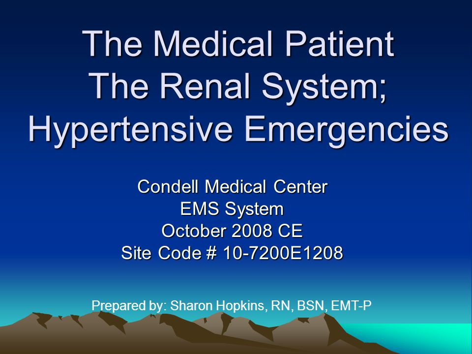 The Medical Patient The Renal System; Hypertensive Emergencies Condell Medical Center EMS System October 2008 CE Site Code # 10-7200E1208 Prepared by: