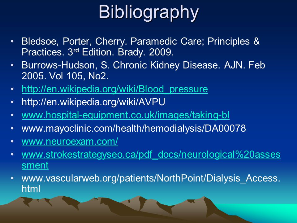 Bibliography Bledsoe, Porter, Cherry. Paramedic Care; Principles & Practices. 3 rd Edition. Brady. 2009. Burrows-Hudson, S. Chronic Kidney Disease. AJ