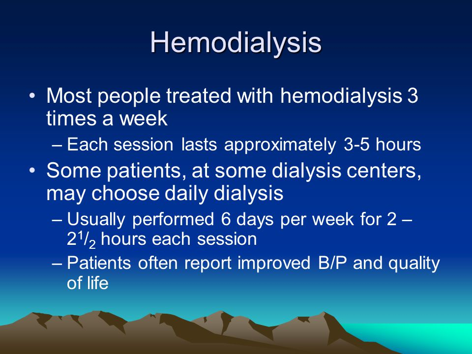 Hemodialysis Most people treated with hemodialysis 3 times a week –Each session lasts approximately 3-5 hours Some patients, at some dialysis centers,
