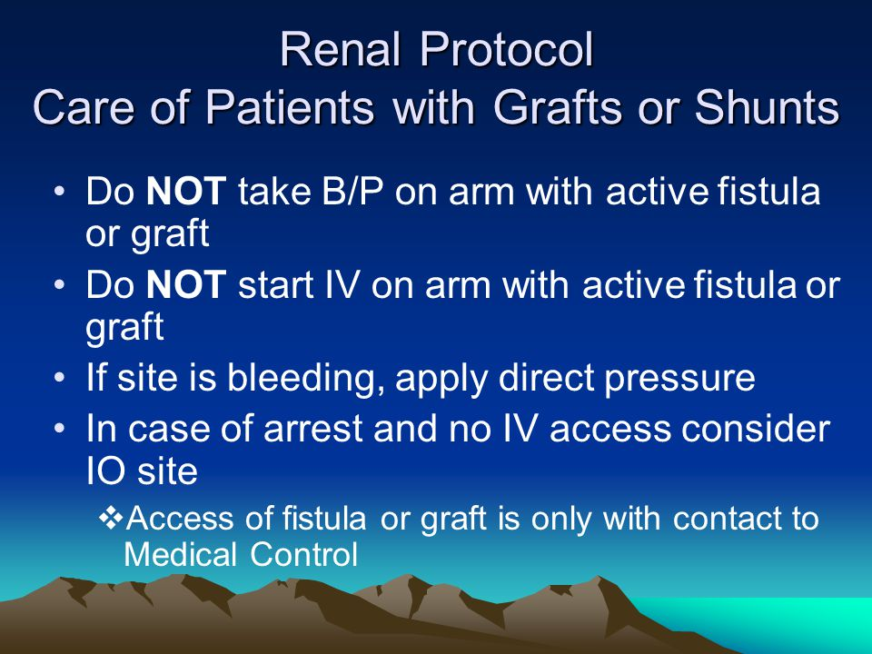 Renal Protocol Care of Patients with Grafts or Shunts Do NOT take B/P on arm with active fistula or graft Do NOT start IV on arm with active fistula o