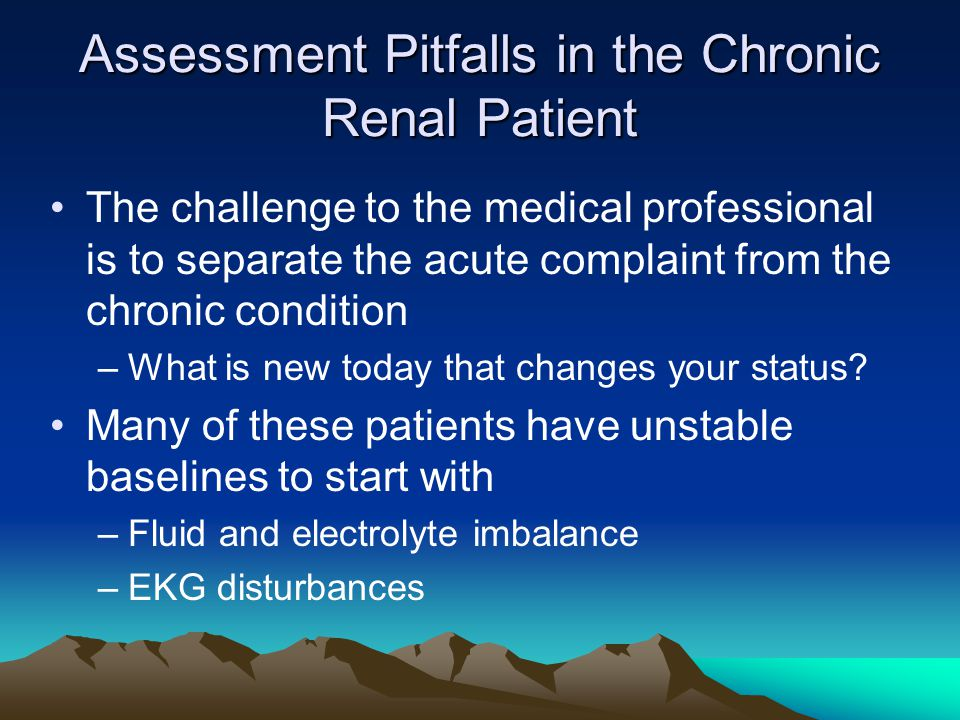 Assessment Pitfalls in the Chronic Renal Patient The challenge to the medical professional is to separate the acute complaint from the chronic conditi