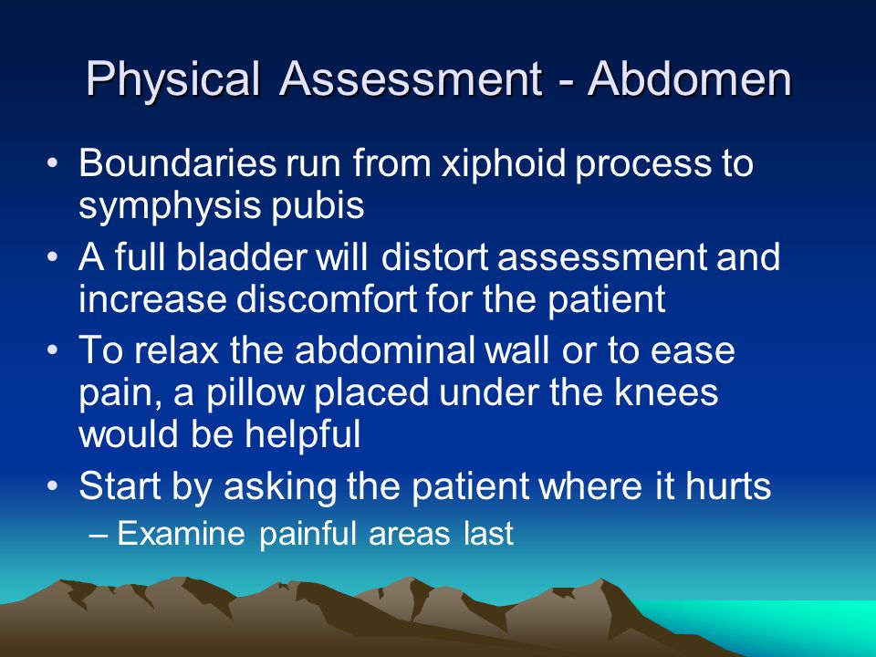 Physical Assessment - Abdomen Boundaries run from xiphoid process to symphysis pubis A full bladder will distort assessment and increase discomfort fo