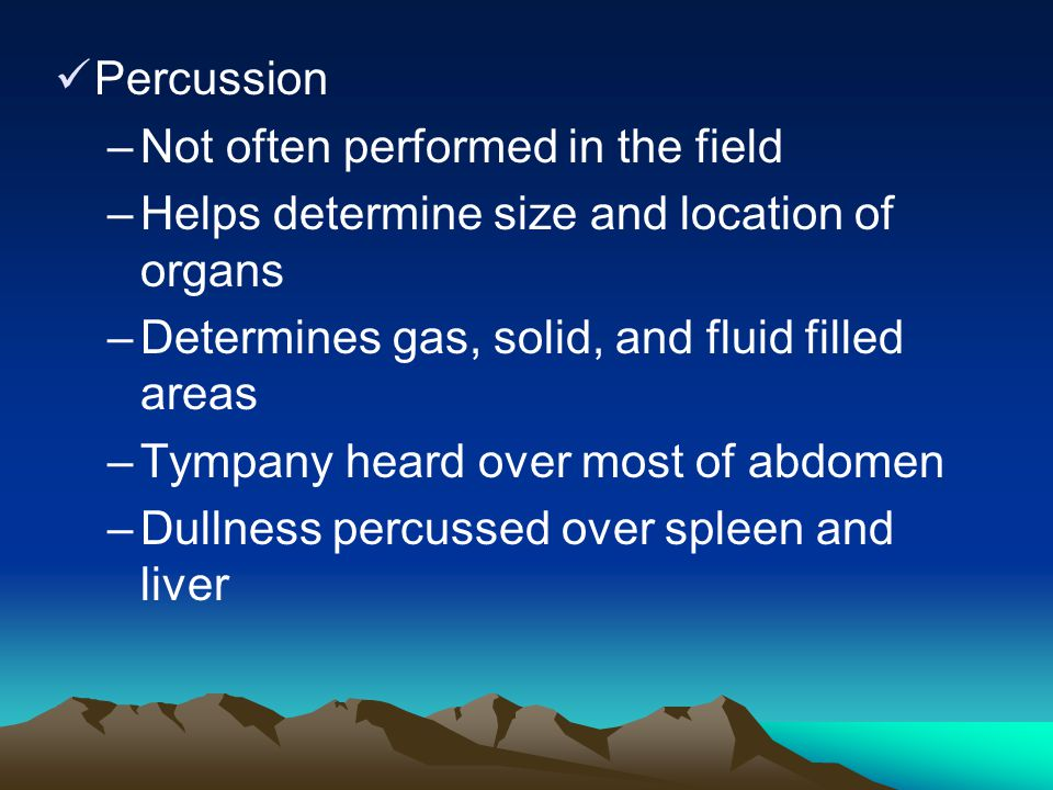Percussion –Not often performed in the field –Helps determine size and location of organs –Determines gas, solid, and fluid filled areas –Tympany hear