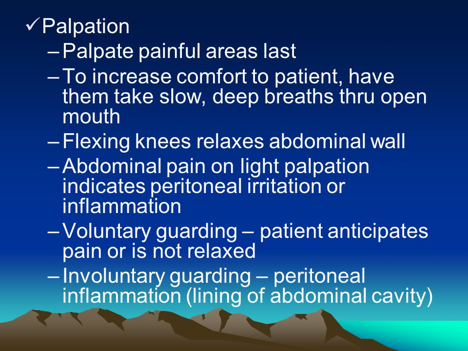 Palpation –Palpate painful areas last –To increase comfort to patient, have them take slow, deep breaths thru open mouth –Flexing knees relaxes abdomi