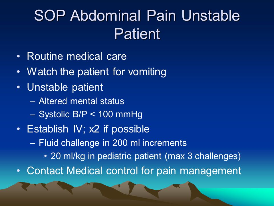 SOP Abdominal Pain Unstable Patient Routine medical care Watch the patient for vomiting Unstable patient –Altered mental status –Systolic B/P < 100 mm