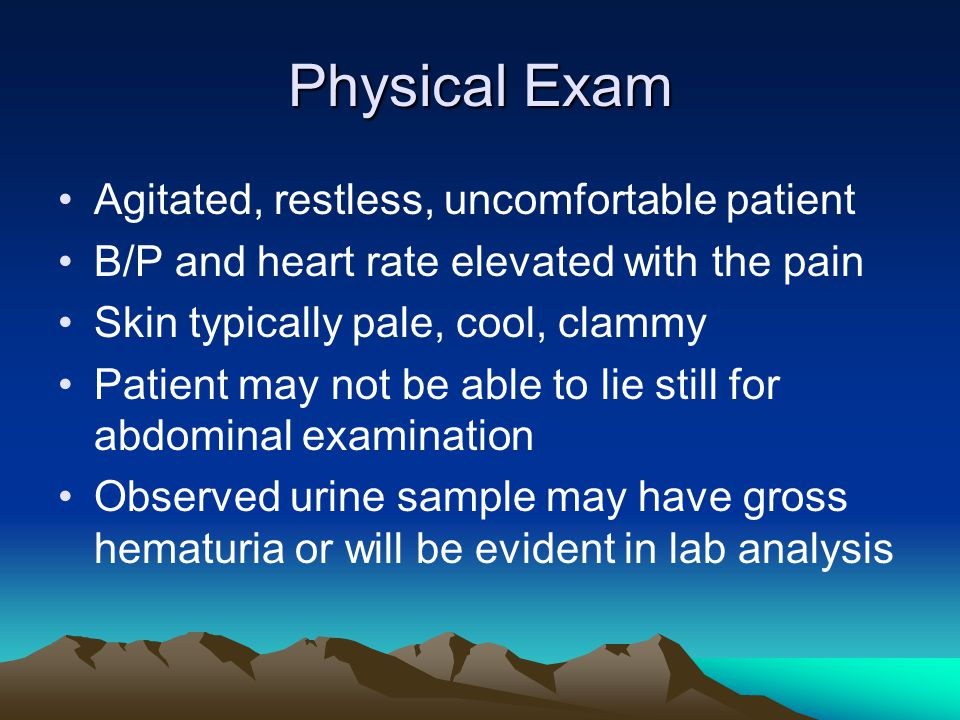 Physical Exam Agitated, restless, uncomfortable patient B/P and heart rate elevated with the pain Skin typically pale, cool, clammy Patient may not be