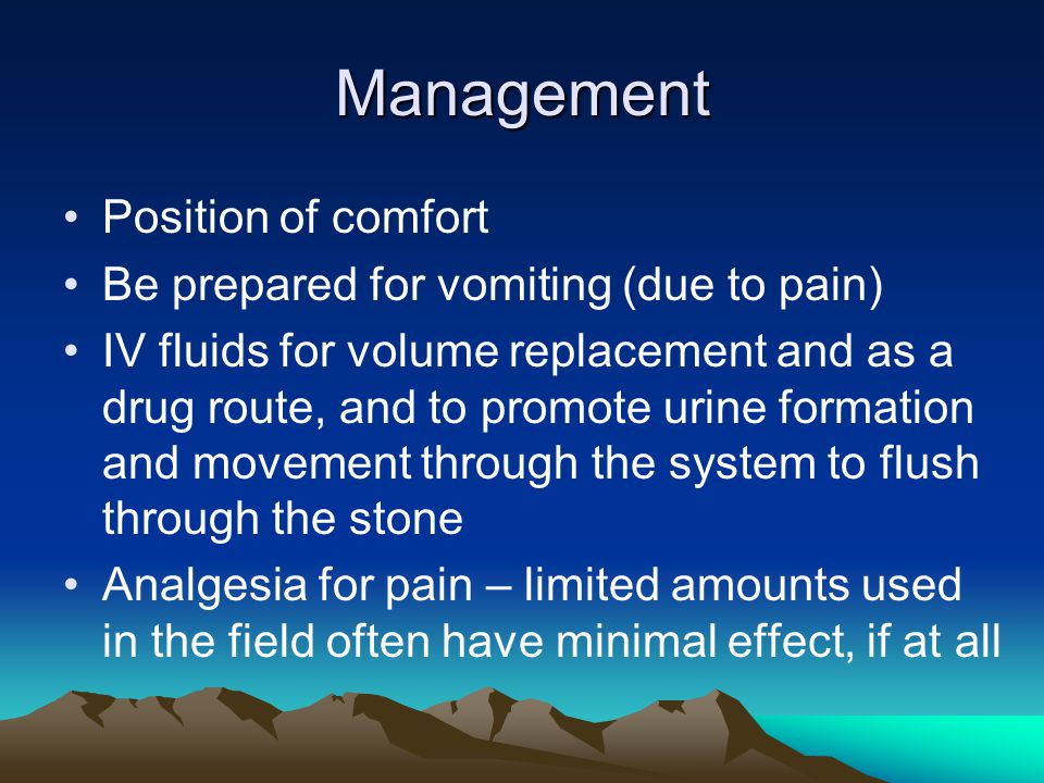 Management Position of comfort Be prepared for vomiting (due to pain) IV fluids for volume replacement and as a drug route, and to promote urine forma