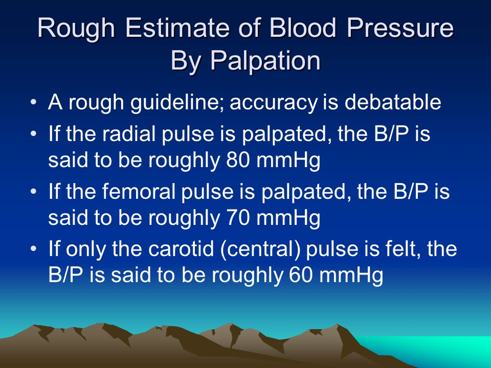 Rough Estimate of Blood Pressure By Palpation A rough guideline; accuracy is debatable If the radial pulse is palpated, the B/P is said to be roughly