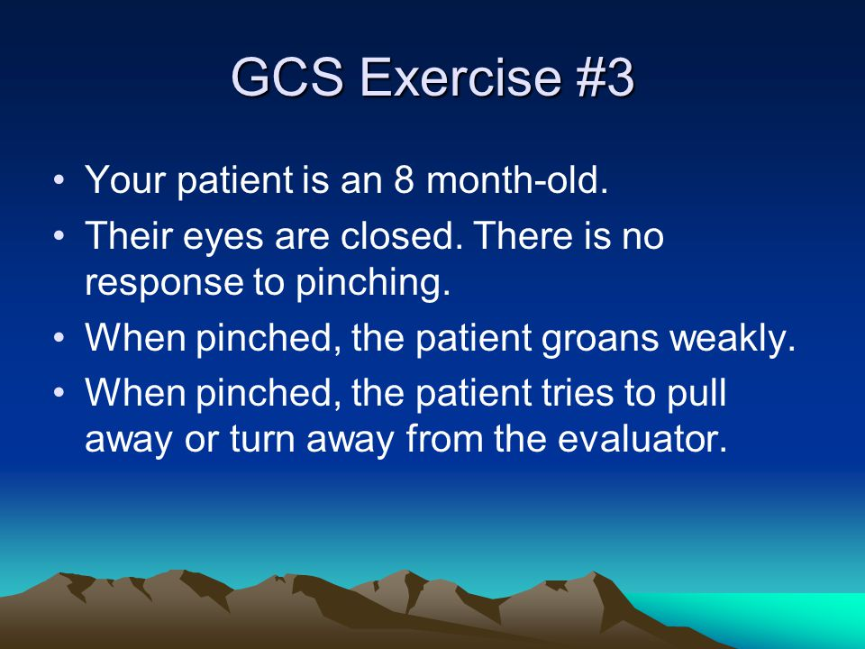 GCS Exercise #3 Your patient is an 8 month-old. Their eyes are closed. There is no response to pinching. When pinched, the patient groans weakly. When