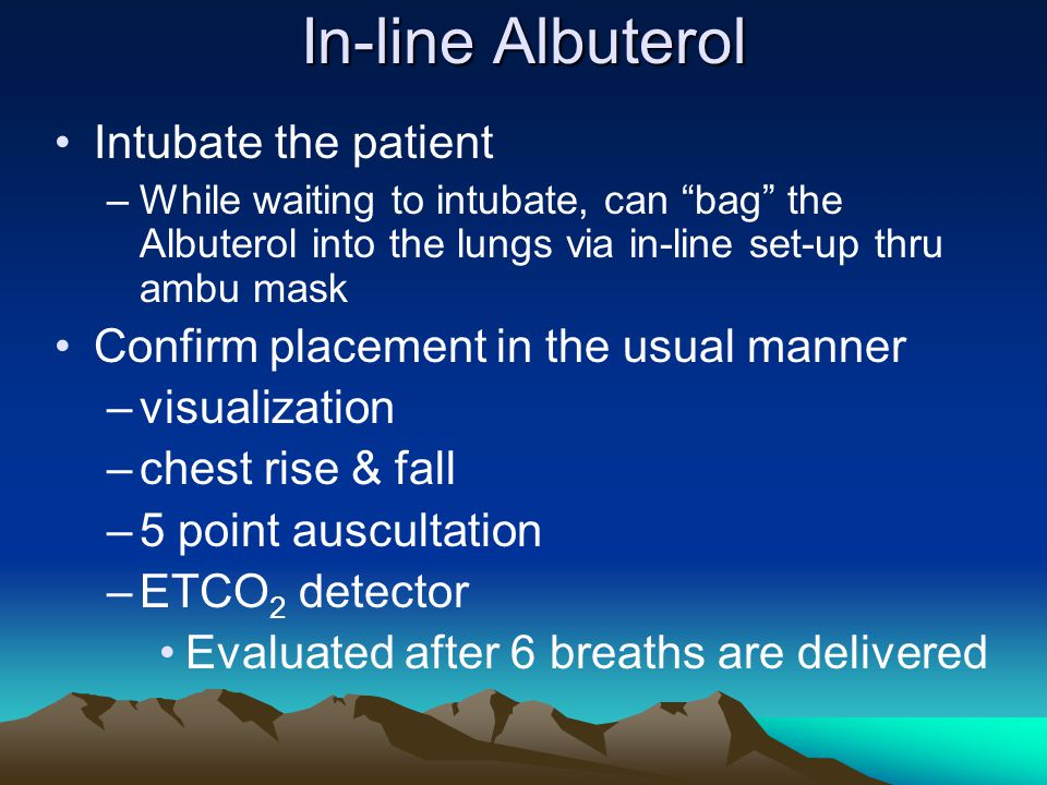 "In-line Albuterol Intubate the patient –While waiting to intubate, can ""bag"" the Albuterol into the lungs via in-line set-up thru ambu mask Confirm pl"