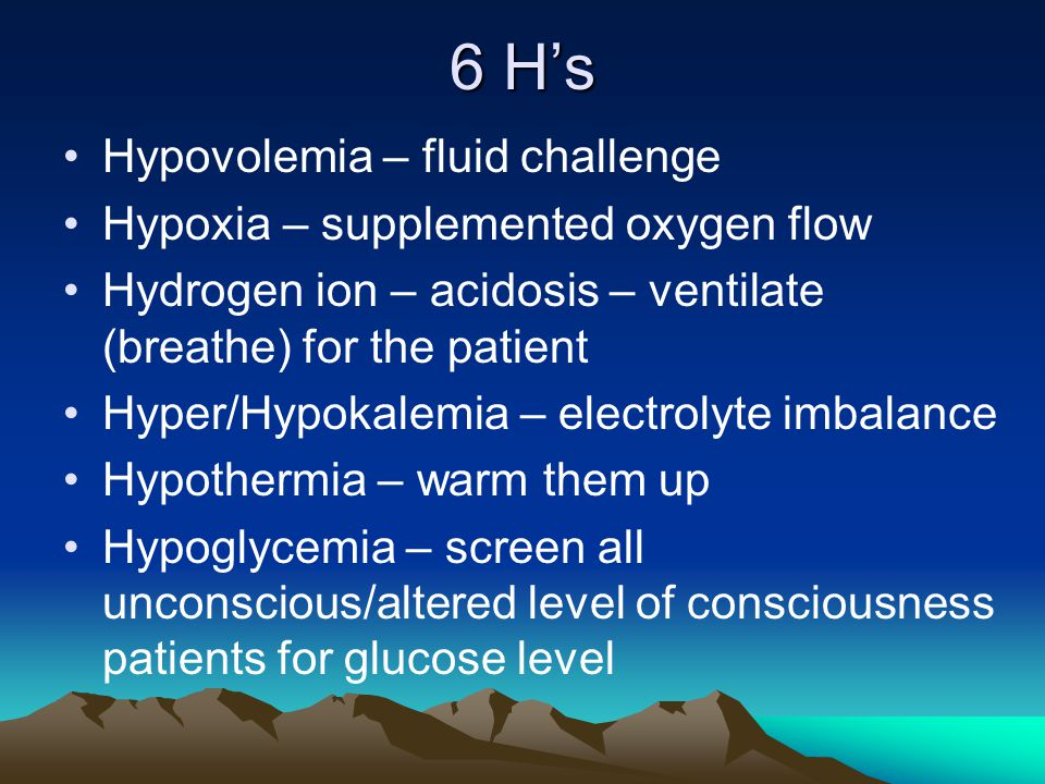 6 H's Hypovolemia – fluid challenge Hypoxia – supplemented oxygen flow Hydrogen ion – acidosis – ventilate (breathe) for the patient Hyper/Hypokalemia
