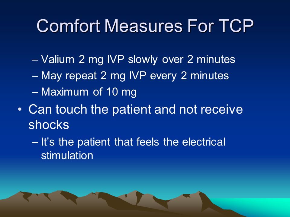 Comfort Measures For TCP –Valium 2 mg IVP slowly over 2 minutes –May repeat 2 mg IVP every 2 minutes –Maximum of 10 mg Can touch the patient and not r