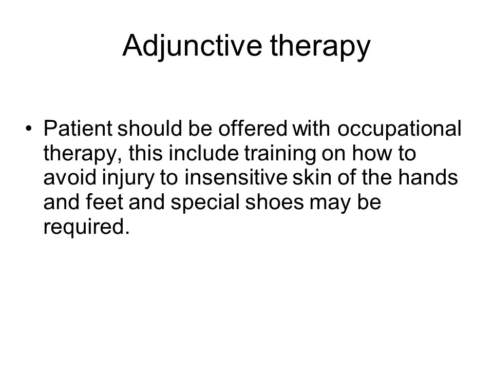 Adjunctive therapy Patient should be offered with occupational therapy, this include training on how to avoid injury to insensitive skin of the hands and feet and special shoes may be required.
