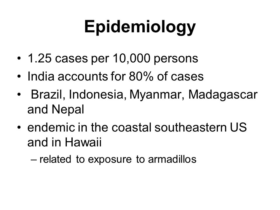 Epidemiology 1.25 cases per 10,000 persons India accounts for 80% of cases Brazil, Indonesia, Myanmar, Madagascar and Nepal endemic in the coastal southeastern US and in Hawaii –related to exposure to armadillos