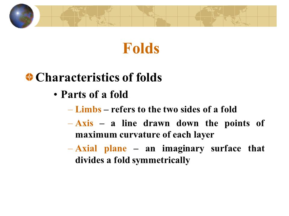 Folds Characteristics of folds Parts of a fold –Limbs – refers to the two sides of a fold –Axis – a line drawn down the points of maximum curvature of