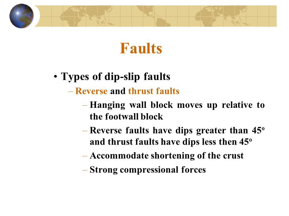 Faults Types of dip-slip faults –Reverse and thrust faults –Hanging wall block moves up relative to the footwall block –Reverse faults have dips great