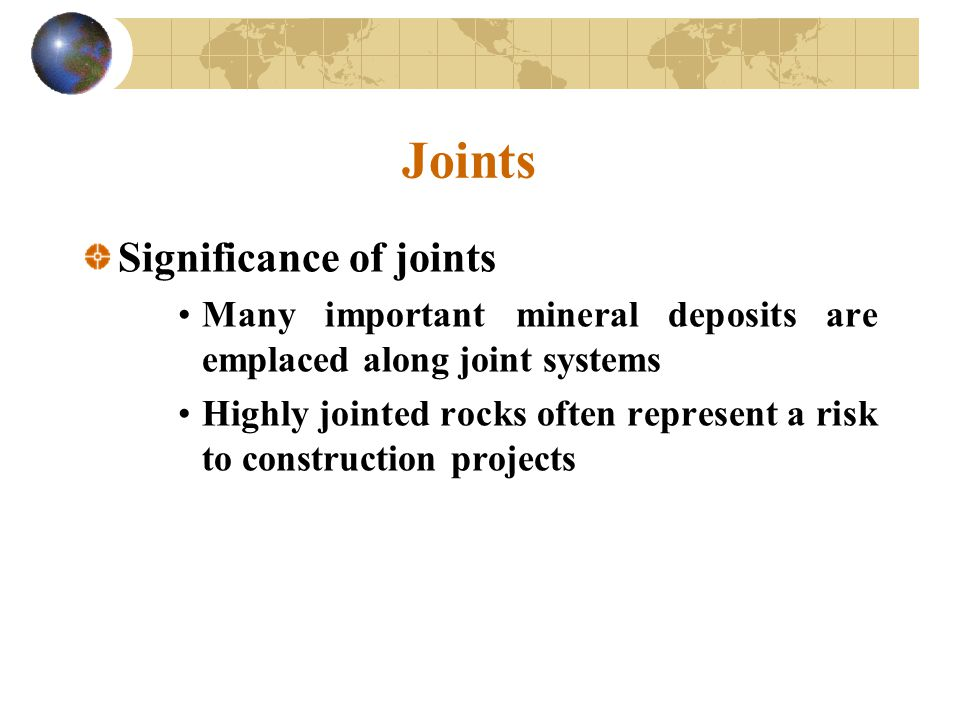 Joints Significance of joints Many important mineral deposits are emplaced along joint systems Highly jointed rocks often represent a risk to construc