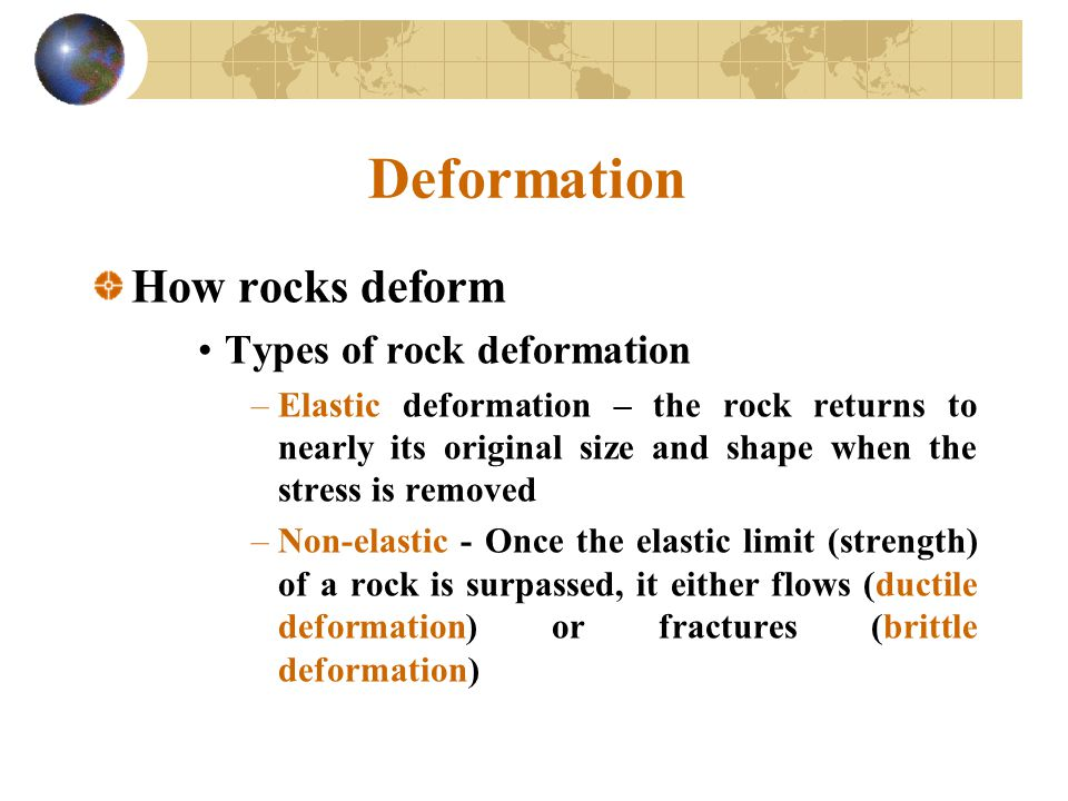 Deformation How rocks deform Types of rock deformation –Elastic deformation – the rock returns to nearly its original size and shape when the stress i