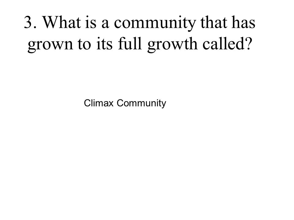 3. What is a community that has grown to its full growth called? Climax Community