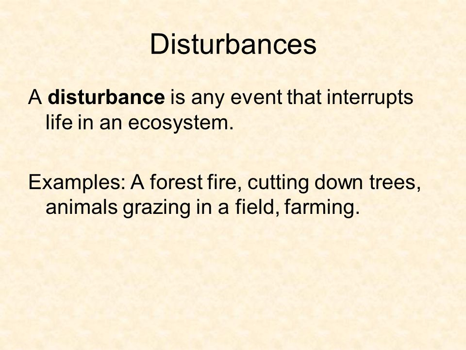 Disturbances A disturbance is any event that interrupts life in an ecosystem. Examples: A forest fire, cutting down trees, animals grazing in a field,