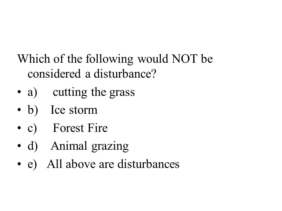 Which of the following would NOT be considered a disturbance.