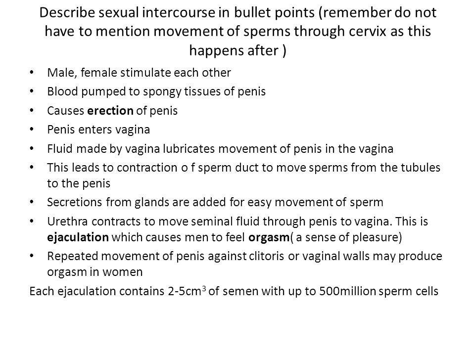 Describe sexual intercourse in bullet points (remember do not have to mention movement of sperms through cervix as this happens after ) Male, female s