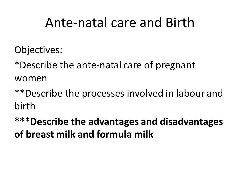 Ante-natal care and Birth Objectives: *Describe the ante-natal care of pregnant women **Describe the processes involved in labour and birth ***Describ