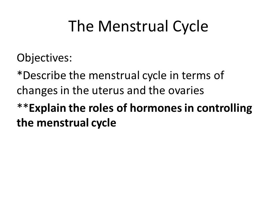 The Menstrual Cycle Objectives: *Describe the menstrual cycle in terms of changes in the uterus and the ovaries **Explain the roles of hormones in con
