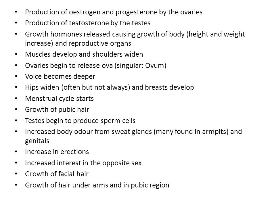 Production of oestrogen and progesterone by the ovaries Production of testosterone by the testes Growth hormones released causing growth of body (heig